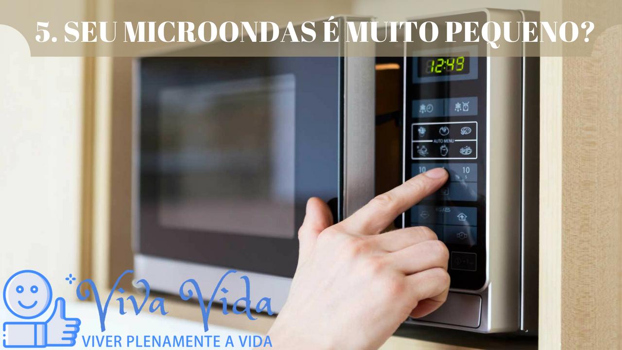5. SEU MICROONDAS É MUITO PEQUENO? - Viva Vida