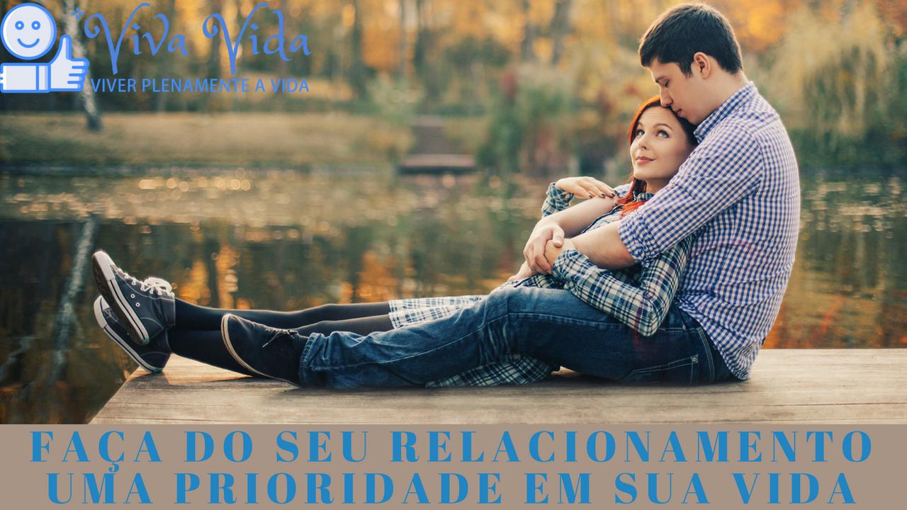 Faça do seu relacionamento uma prioridade em sua vida - Viva Vida